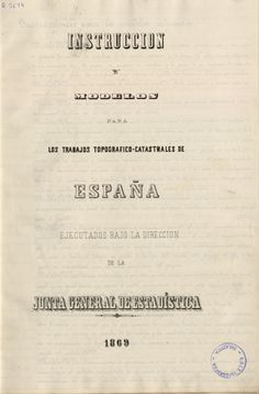 Instrucción y modelos para los trabajos topográfico-catastrales de España ejecutados bajo la dirección de la Junta General de Estadística. 1869