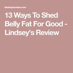 13 Ways To Shed Belly Fat For Good - Lindsey's Review