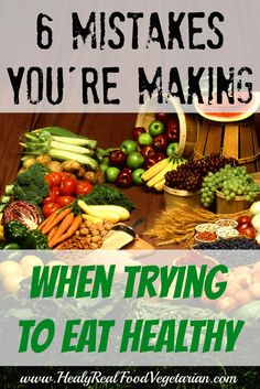 6 Mistakes You're Making When Trying to Eat Healthy @ Healy Real Food Vegetarian