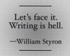 """Let's face it. Writing is hell."" —William Styron"