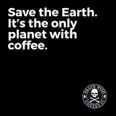 Save the Earth. It's the only planet with coffee.