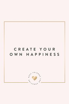 Remember to create your own happiness!