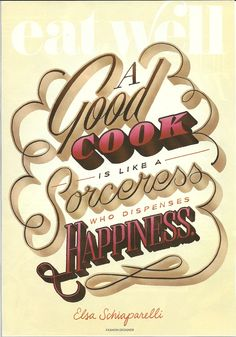 """A good cook is like a sorceress who dispenses happiness."" ~Elsa Schiaparelli, Fashion Designer (from Woman's Day magazine)"