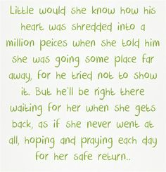 """Little would she know how his heart was shredded into a million peices when she told him she was going some place far away, for he tried not to show it. But he'll be right there waiting for her when she gets back, as if she never went at all, hoping and praying each day for her safe return.."""""""