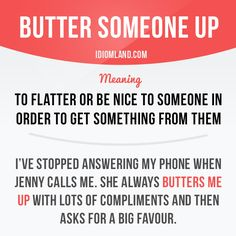 """""""Butter someone up"""" means """"to flatter or be nice to someone in order to get something from them"""".  Example: I've stopped answering my phone when Jenny calls me. She always butters me up with lots of compliments and then asks for a big favour."""