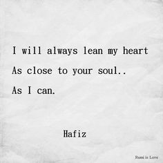 I will always lean my heart as close to your soul as I can. Hafiz ~ I feel in love with your soul and my heart longs to be near it.