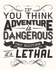 """If you think adventure is dangerous, try routine. It's lethal."" ~ Paulo Coelho"