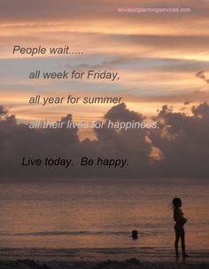 Live now, be happy.