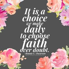 It is a choice we make daily to choose faith over doubt. Bonnie L. Oscarson April 2016 LDS General Conference