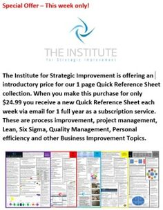 The Institute for Strategic Improvement is offering an introductory price for our 1 page Quick Reference Sheet Collection. When you make this purchase for only $24.99 you receive a new Quick Reference Sheet each week via email for 1 full year as a subscription service. Each week we email you a new one. These are process improvement, project management, Lean, Six Sigma, Quality Management, Personal efficiency and other Business Improvement Topics.