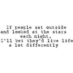 if people sat outside and looked at the stars each night, i'll bet they'd live life a lot differently.