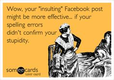 Wow, your 'insulting' Facebook post might be more effective... if your spelling errors didn't confirm your stupidity..