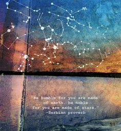 """Be humble for you are made of earth, be noble for you are made of stars."" ~Serbian proverb"