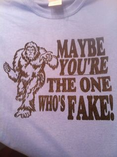 05347be77 SASQUATCH BIGFOOT maybe you're the one who's by HappyGoatShirts—I'm not