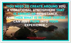 You need to create around you a vibrational atmosphere that is absent of resistance, and then what is in your vortex can just flow into your experience. Abraham-Hicks Quotes (AHQ2739) #workshop #resistance
