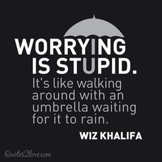 WORRYING IS STUPID. It's like walking around with an umbrella waiting for it to rain. Wiz Khalifa