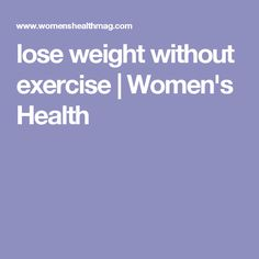lose weight without exercise | Women's Health