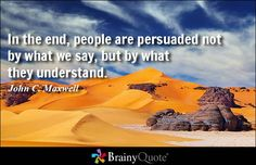 In the end, people are persuaded not by what we say, but by what they understand. - John C. Maxwell