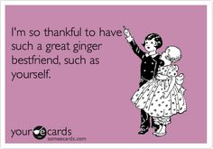 I'm so thankful to have such a great ginger bestfriend, such as yourself.