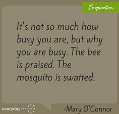 It's not so much how busy you are, but why are you busy. The bee is praised. The mosquito is swatted.