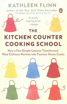 The Kitchen Counter Cooking School: How a Few Simple Lessons Transformed Nine Culinary Novices into Fearless Home Cooks, by Kathleen Flinn - Book Review