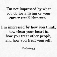 I'm not impressed by what you do for a living or your career establishments. I'm impressed by how you think, how clean your heart is, how you treat other people, and how you treat yourself. Great Quotes, Quotes To Live By, Me Quotes, Inspirational Quotes, The Words, Cool Words, Pretty Words, Meaningful Quotes, Word Porn