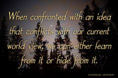 When confronted with an idea that conflicts with our current world view, we can either learn from it or hide from it.