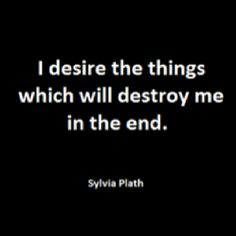 I desire the things which will destroy me in the end--Sylvia Plath