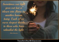 Sometimes our light goes out but is blown into flame by another human being. Each of us owes deepest thanks to those who have rekindled the light. ...Albert Schweitzer... http://transformyourbrilliance.com/