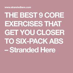 THE BEST 9 CORE EXERCISES THAT GET YOU CLOSER TO SIX-PACK ABS – Stranded Here