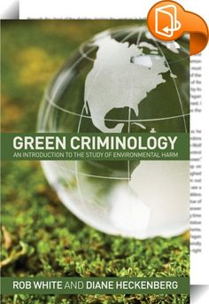 Green Criminology    :  Over the past ten years, the study of environmental harm and 'crimes against nature' has become an increasingly popular area of research amongst criminologists. This book represents the first international, comprehensive and introductory text for green criminology, offering a concise exposition of theory and concepts and providing extensive geographical coverage, diversity and depth to the many issues pertaining to environmental harm and crime.Divided into three...