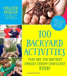 100 Backyard Activities That Are the Dirtiest, Coolest, Creepy-Crawliest Ever! (6-7-8-9-10Y) [Nature Study]
