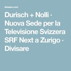 Durisch + Nolli · Nuova Sede per la Televisione Svizzera SRF Next a Zurigo · Divisare