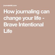 How journaling can change your life - Brave Intentional Life