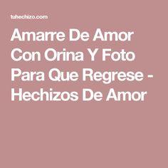 Amarre De Amor Con Orina Y Foto Para Que Regrese - Hechizos De Amor