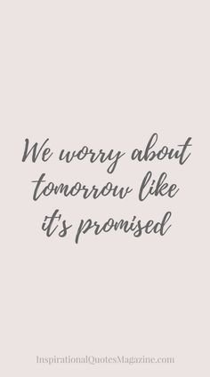 We worry about tomorrow like it's promised Inspirational Quote about Life