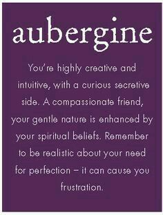 AUBERGINE: You're highly creative and intuitive, with a curious secretive side. A compassionate friend, your gentle nature is enhanced by your spiritual beliefs. Remember to be realistic about your need for perfection - it can cause you frustration. Purple Love, All Things Purple, Shades Of Purple, Deep Purple, Purple Stuff, Purple Glass, Mauve, Purple Quotes, Aubergine Colour