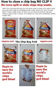 ThanksHow To Close Your Chip Bag With NO CLIP !!!    Learn this chip bag fold and you will never need a clamp ever again! Have you ever had a bag of unfinished potato chips which you want to keep fresh? These simple steps will allow you to close the potato chip bag without using a clip or clamp. An example of a silly (but undeniably useful) origami fold. awesome pin