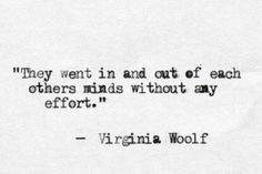 """They went in and out of each others minds without any effort"" -Virginia Woolf"