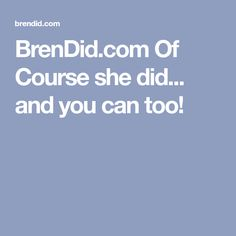 BrenDid.com Of Course she did... and you can too!