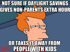 Don't forget to change your clocks tonight for MYKIDWAKESUPATTHETIMEANYWAY SAVINGS TIME, guys.