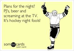 Plans for the night? PJ's, beer and screaming at the TV. It's hockey night fools!