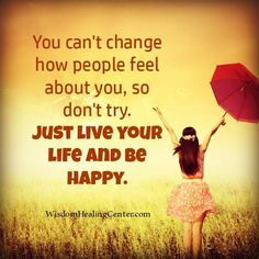 """You can't change how people feel about you so don't try. Just live your life and be happy. Happy Quotes, Happiness Quotes, Love You, Let It Be, To Move Forward, Almost Always, Live Your Life, Understanding Yourself, Continue Reading"
