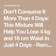 Don't Consume It More Than 4 Days: This Mixture Will Help You Lose 4 kg and 16 cm Waist in Just 4 Days - Remedys For Life