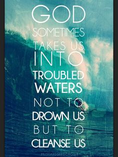 GOD TAKES US INTO DEEP WATERS TO CLEANSE US NOT DROWN US...AMEN!!!! | Press Toward The Call