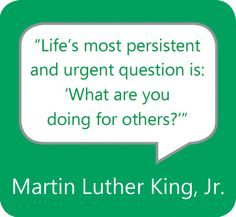 """""""Life's most persistent and urgent question is: 'What are you doing for others?'"""" -- MLK, Jr."""
