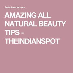 AMAZING ALL NATURAL BEAUTY TIPS - THEINDIANSPOT