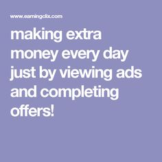 making extra money every day just by viewing ads and completing offers!