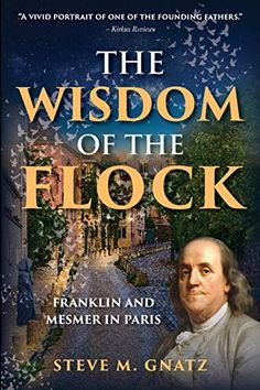 The Wisdom of the Flock: Franklin and Mesmer in Paris by Steve M. Gnatz Book Review Blogs, Book Recommendations, Book Club Books, My Books, What To Read, Founding Fathers, Historical Fiction, Fiction Books, Flocking