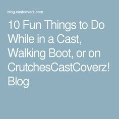 10 Fun Things to Do While in a Cast, Walking Boot, or on CrutchesCastCoverz! Blog